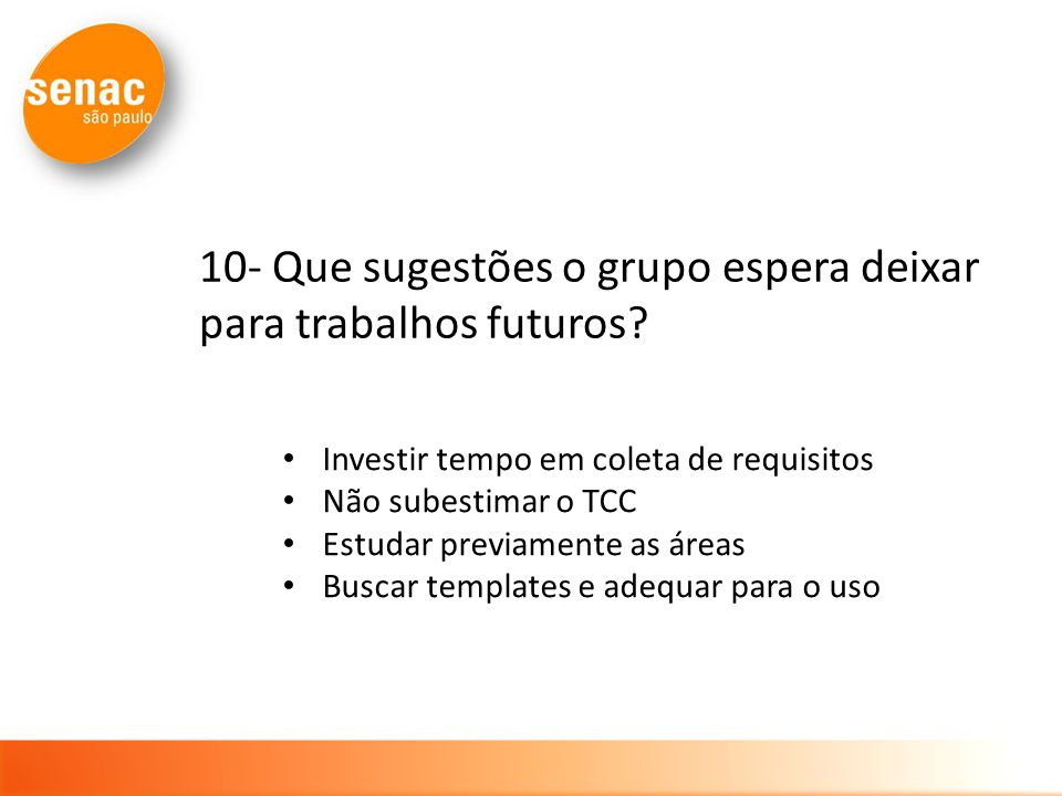 10- Que sugestões o grupo espera deixar para trabalhos futuros? Investir tempo em coleta de requisitos Não subestimar o TCC Estudar previamente as áre