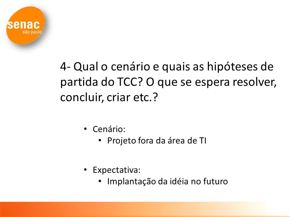 4- Qual o cenário e quais as hipóteses de partida do TCC? O que se espera resolver, concluir, criar etc.? Cenário: Projeto fora da área de TI Expectat