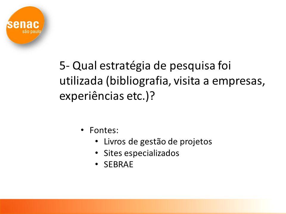 5- Qual estratégia de pesquisa foi utilizada (bibliografia, visita a empresas, experiências etc.)? Fontes: Livros de gestão de projetos Sites especial