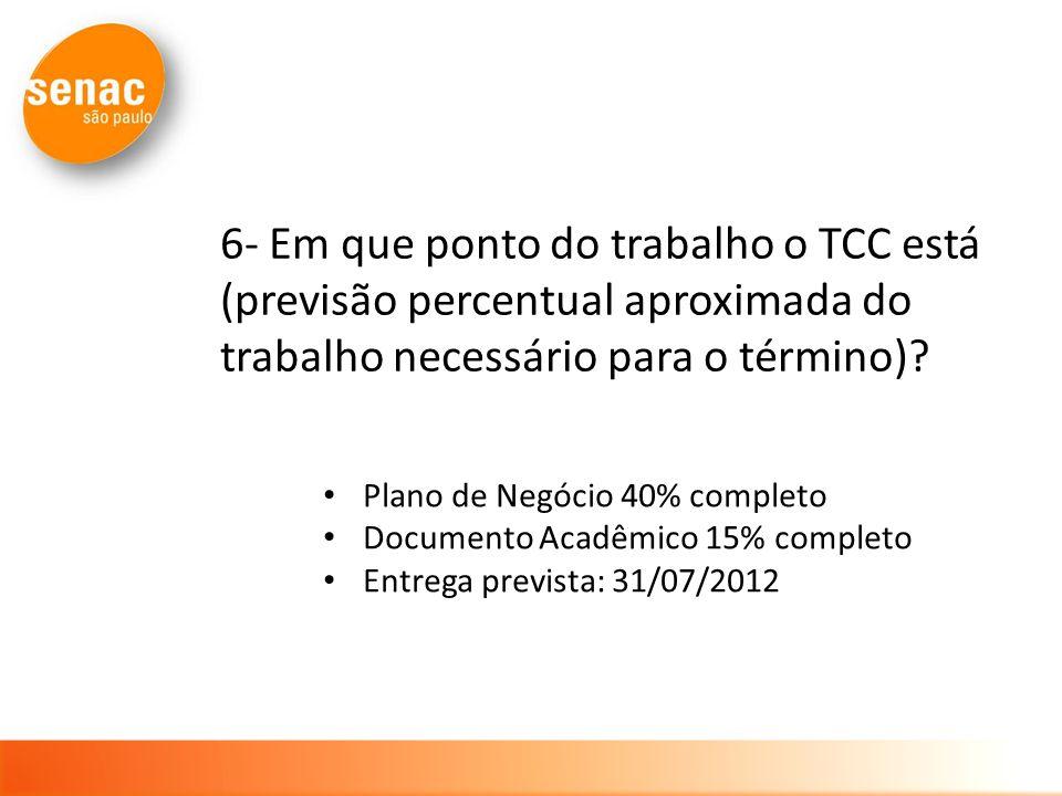 6- Em que ponto do trabalho o TCC está (previsão percentual aproximada do trabalho necessário para o término)? Plano de Negócio 40% completo Documento