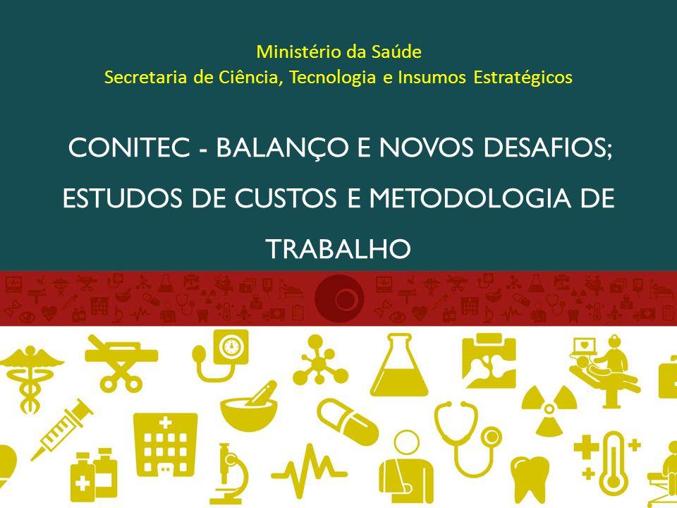 Ministério da Saúde Secretaria de Ciência, Tecnologia e Insumos Estratégicos CONITEC - BALANÇO E NOVOS DESAFIOS; ESTUDOS DE CUSTOS E METODOLOGIA DE TRABALHO