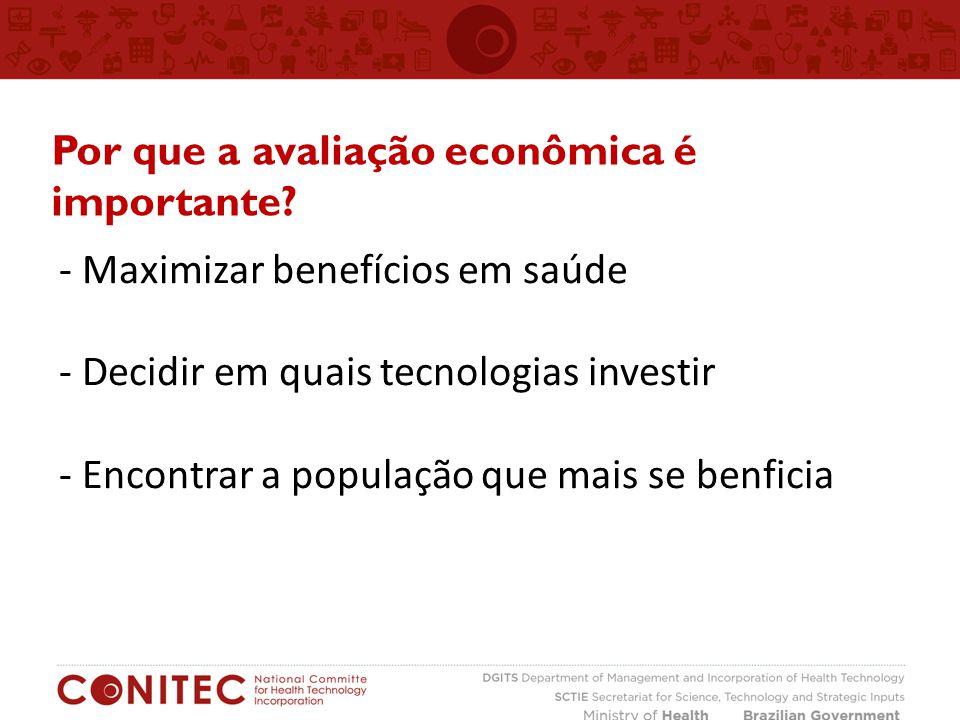 - Maximizar benefícios em saúde - Decidir em quais tecnologias investir - Encontrar a população que mais se benficia Por que a avaliação econômica é i
