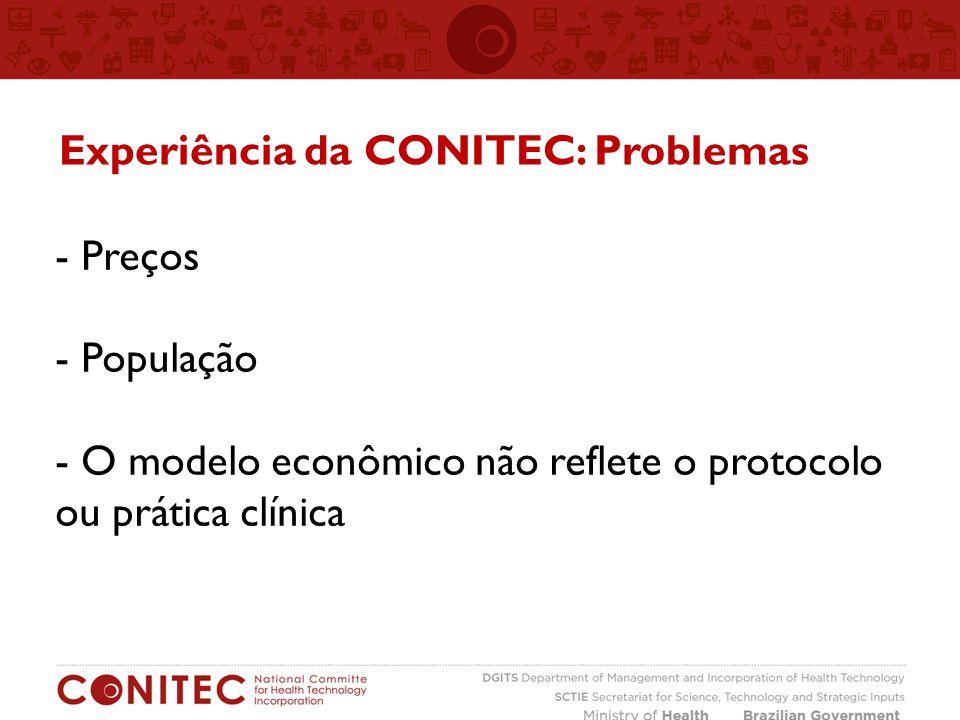 - Preços - População - O modelo econômico não reflete o protocolo ou prática clínica Experiência da CONITEC: Problemas