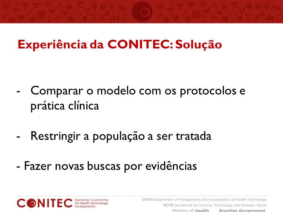-Comparar o modelo com os protocolos e prática clínica -Restringir a população a ser tratada - Fazer novas buscas por evidências Experiência da CONITEC: Solução