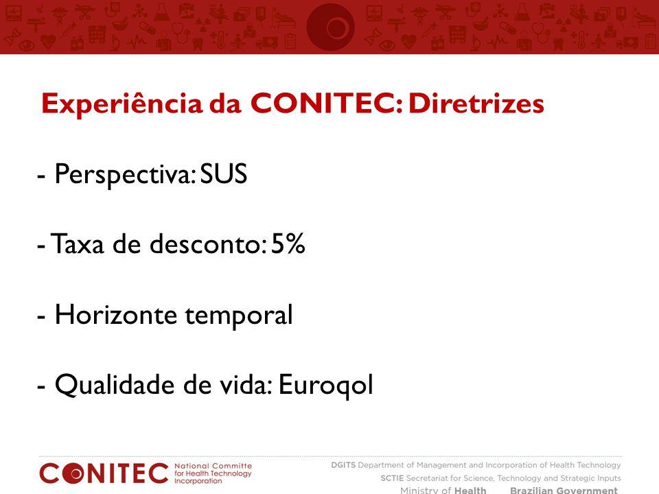 - Perspectiva: SUS - Taxa de desconto: 5% - Horizonte temporal - Qualidade de vida: Euroqol Experiência da CONITEC: Diretrizes