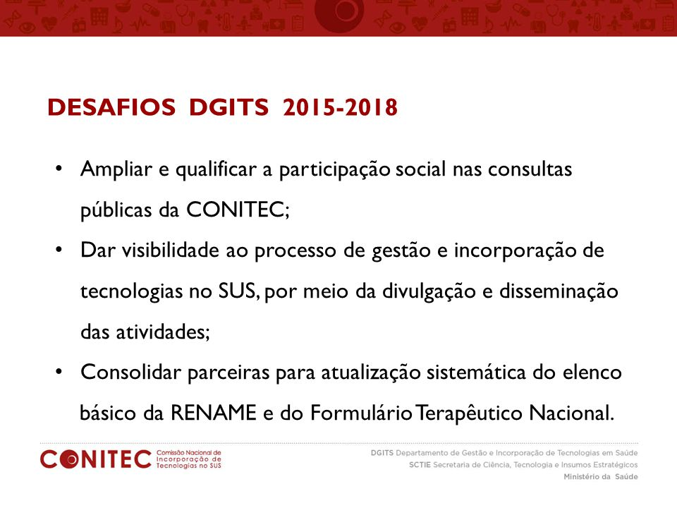 DESAFIOS DGITS 2015-2018 Ampliar e qualificar a participação social nas consultas públicas da CONITEC; Dar visibilidade ao processo de gestão e incorp