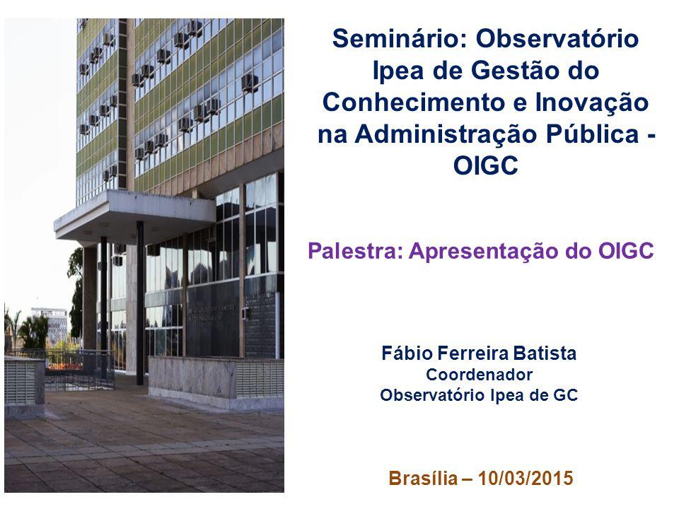 Seminário: Observatório Ipea de Gestão do Conhecimento e Inovação na Administração Pública - OIGC Palestra: Apresentação do OIGC Fábio Ferreira Batist