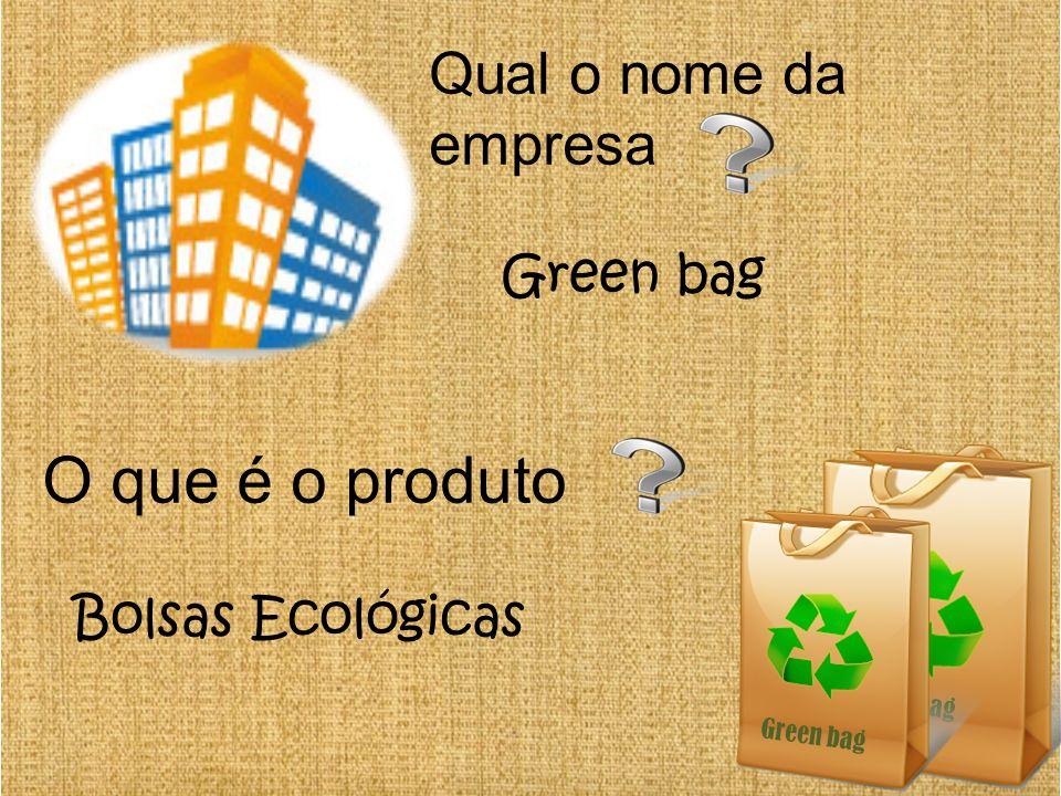 Green bag Qual o nome da empresa Green bag O que é o produto Bolsas Ecológicas