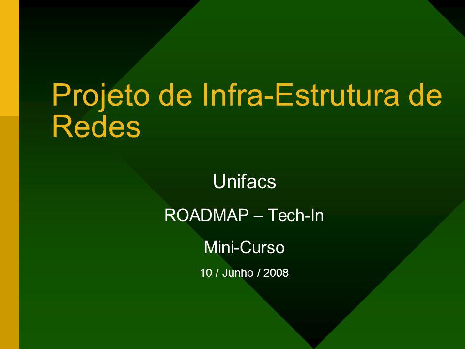 Projeto de Infra-Estrutura de Redes Unifacs ROADMAP – Tech-In Mini-Curso 10 / Junho / 2008