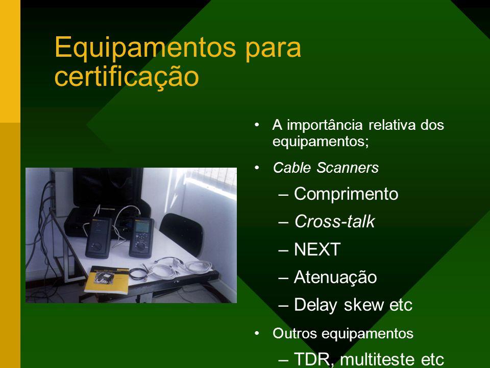 Equipamentos para certificação A importância relativa dos equipamentos; Cable Scanners –Comprimento –Cross-talk –NEXT –Atenuação –Delay skew etc Outros equipamentos –TDR, multiteste etc