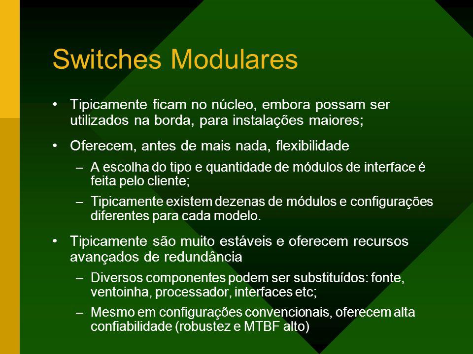 Switches Modulares Tipicamente ficam no núcleo, embora possam ser utilizados na borda, para instalações maiores; Oferecem, antes de mais nada, flexibilidade –A escolha do tipo e quantidade de módulos de interface é feita pelo cliente; –Tipicamente existem dezenas de módulos e configurações diferentes para cada modelo.