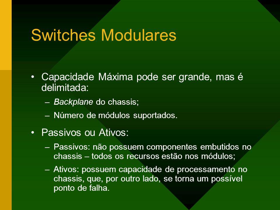 Switches Modulares Capacidade Máxima pode ser grande, mas é delimitada: –Backplane do chassis; –Número de módulos suportados.