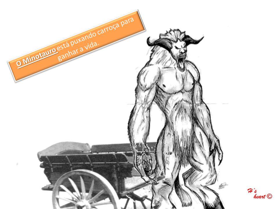 O Minotauro O Minotauro está puxando carroça para ganhar a vida. H's heart © heart ©