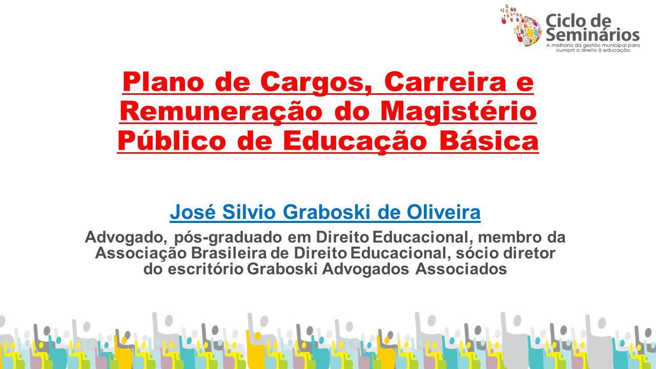 Plano de Cargos, Carreira e Remuneração do Magistério Público de Educação Básica José Silvio Graboski de Oliveira Advogado, pós-graduado em Direito Educacional, membro da Associação Brasileira de Direito Educacional, sócio diretor do escritório Graboski Advogados Associados