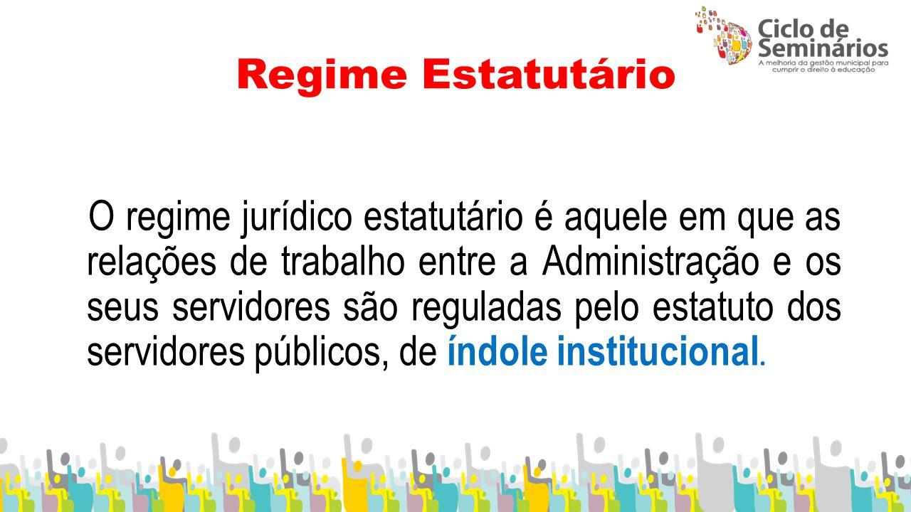 Regime Estatutário O regime jurídico estatutário é aquele em que as relações de trabalho entre a Administração e os seus servidores são reguladas pelo estatuto dos servidores públicos, de índole institucional.