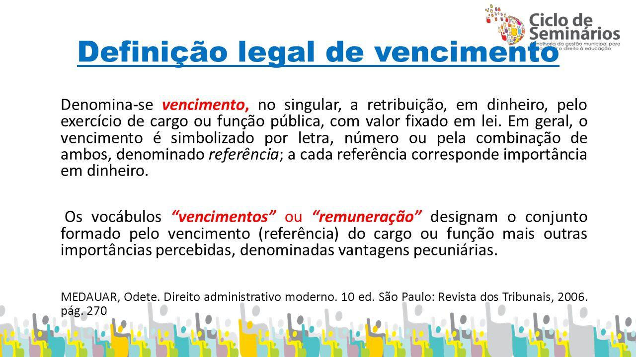 Definição legal de vencimento Denomina-se vencimento, no singular, a retribuição, em dinheiro, pelo exercício de cargo ou função pública, com valor fixado em lei.