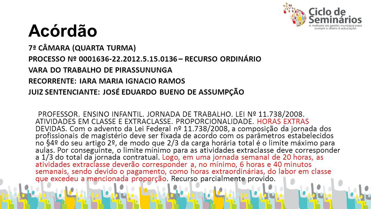 Acórdão 7ª CÂMARA (QUARTA TURMA) PROCESSO Nº 0001636-22.2012.5.15.0136 – RECURSO ORDINÁRIO VARA DO TRABALHO DE PIRASSUNUNGA RECORRENTE: IARA MARIA IGNACIO RAMOS JUIZ SENTENCIANTE: JOSÉ EDUARDO BUENO DE ASSUMPÇÃO PROFESSOR.
