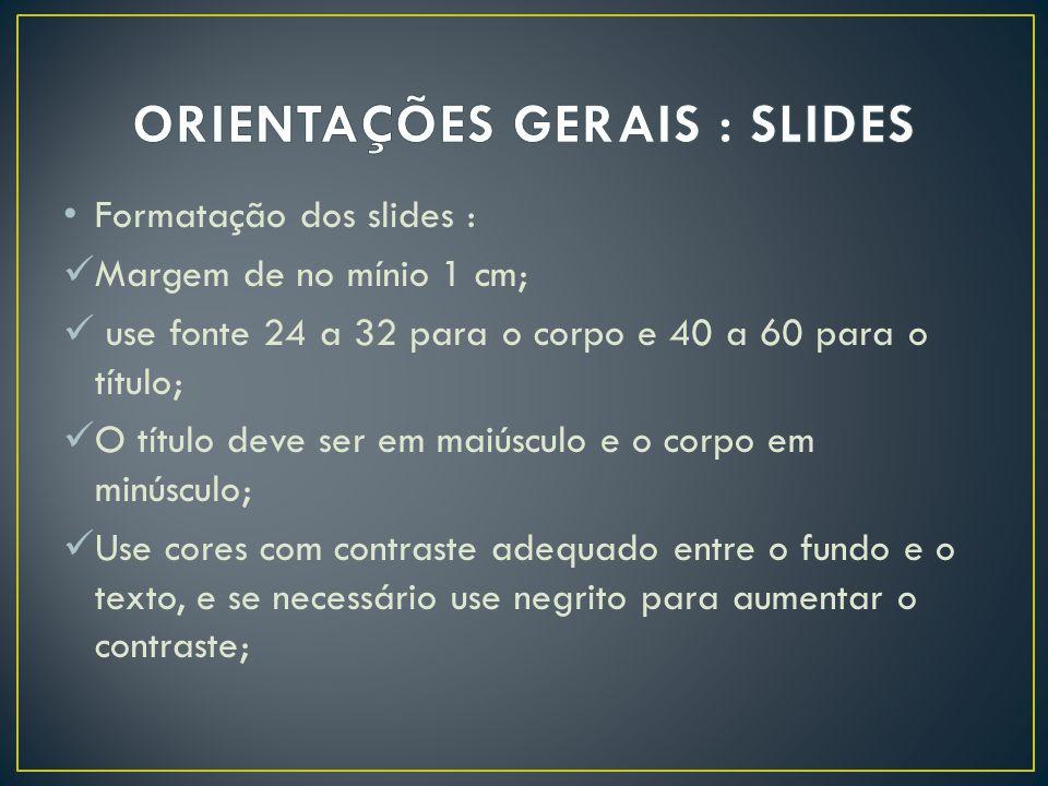 Formatação dos slides : Margem de no mínio 1 cm; use fonte 24 a 32 para o corpo e 40 a 60 para o título; O título deve ser em maiúsculo e o corpo em m