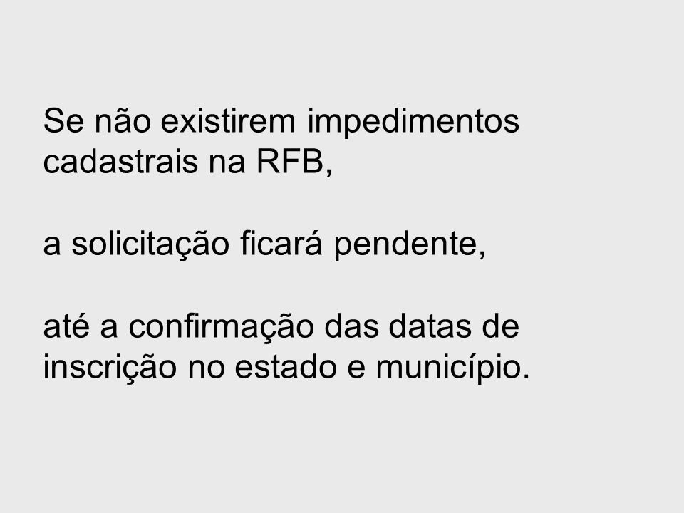 Se não existirem impedimentos cadastrais na RFB, a solicitação ficará pendente, até a confirmação das datas de inscrição no estado e município.