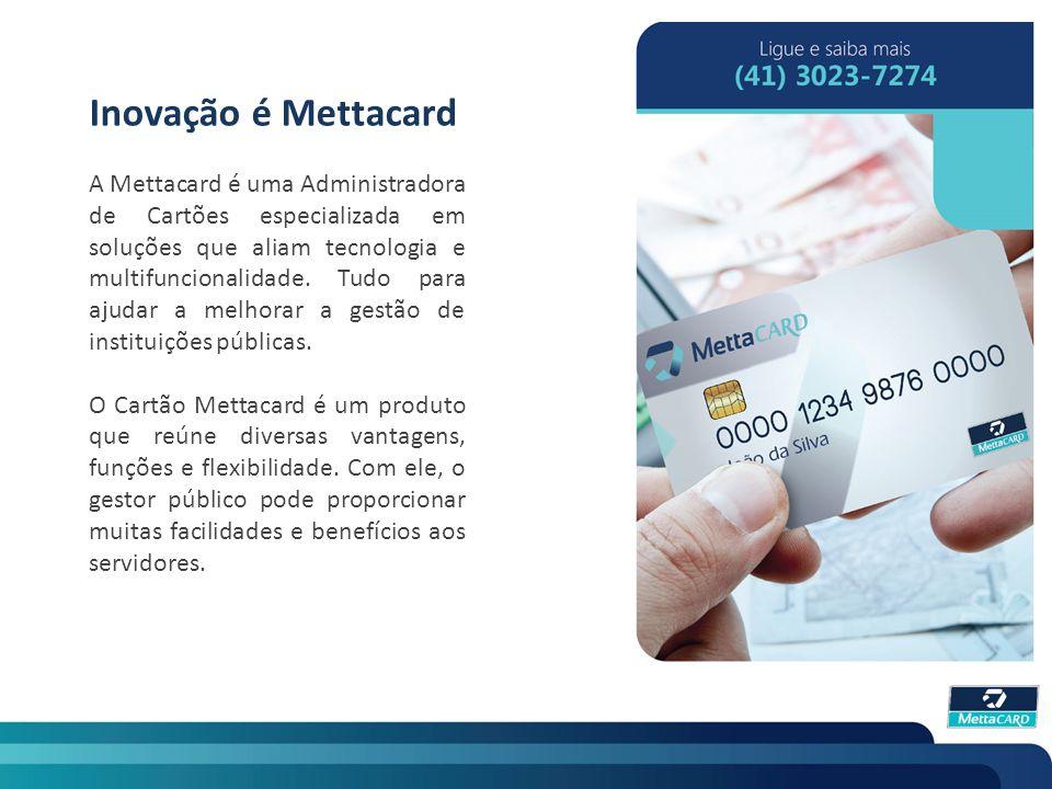 Inovação é Mettacard A Mettacard é uma Administradora de Cartões especializada em soluções que aliam tecnologia e multifuncionalidade. Tudo para ajuda