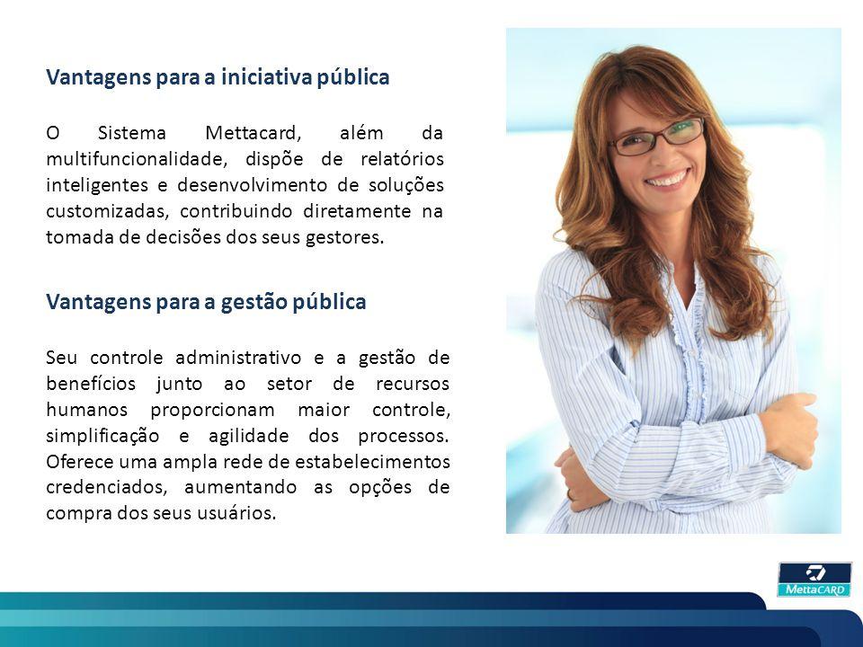 Vantagens para a iniciativa pública O Sistema Mettacard, além da multifuncionalidade, dispõe de relatórios inteligentes e desenvolvimento de soluções