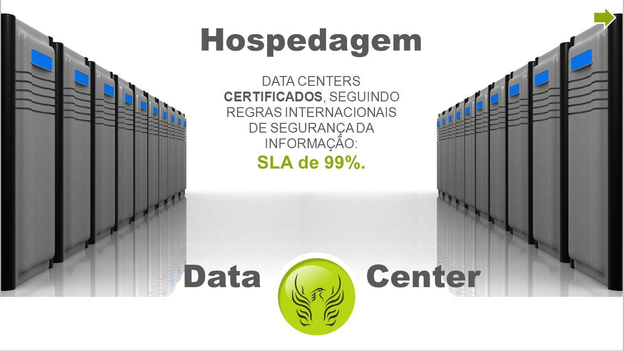 Data Center Hospedagem DATA CENTERS CERTIFICADOS, SEGUINDO REGRAS INTERNACIONAIS DE SEGURANÇA DA INFORMAÇÃO: SLA de 99%.