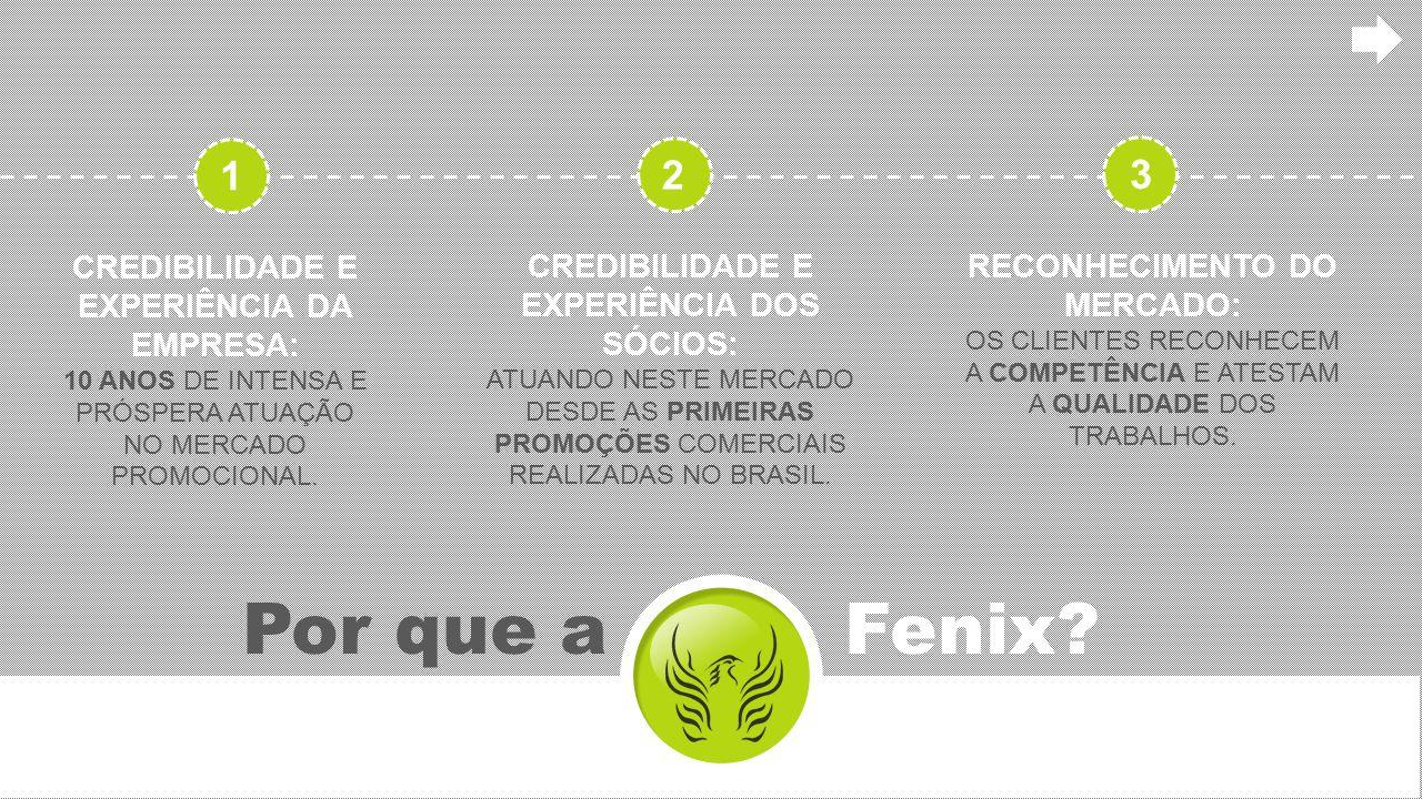 Por que a Fenix? CREDIBILIDADE E EXPERIÊNCIA DA EMPRESA: 10 ANOS DE INTENSA E PRÓSPERA ATUAÇÃO NO MERCADO PROMOCIONAL. CREDIBILIDADE E EXPERIÊNCIA DOS
