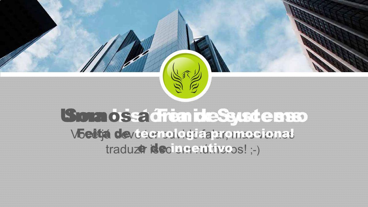 Você já deve ter ouvido falar, mas vamos traduzir isso em números! ;-) Uma história de sucesso Somos a Fenix Systems Feita de tecnologia promocional e