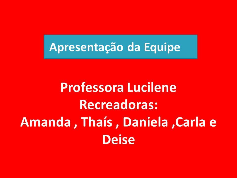 Professora Lucilene Recreadoras: Amanda, Thaís, Daniela,Carla e Deise Apresentação da Equipe