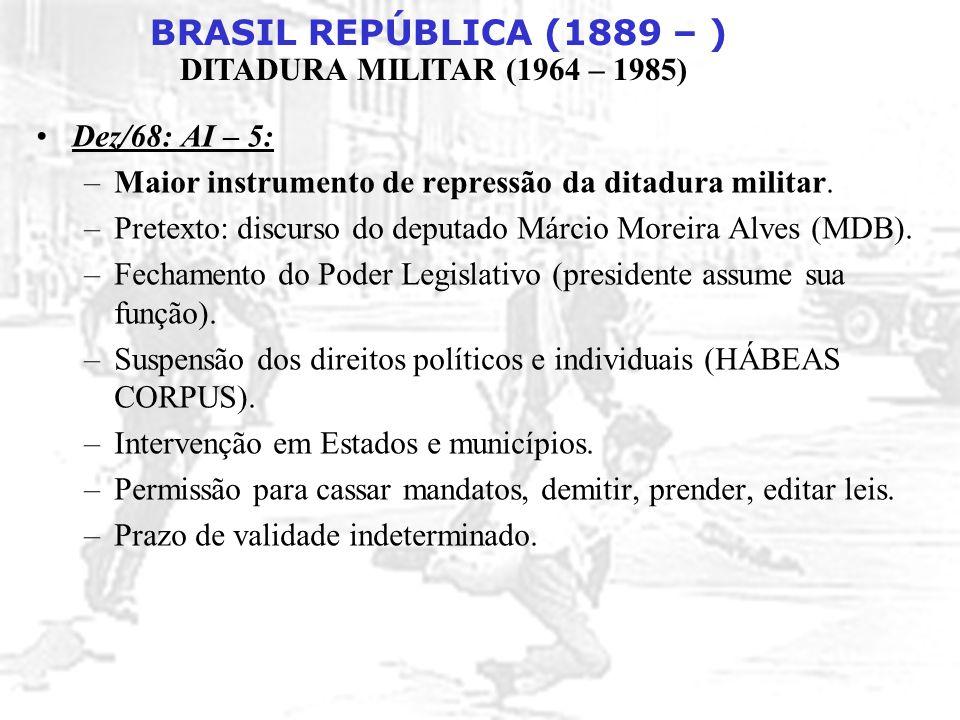 BRASIL REPÚBLICA (1889 – ) DITADURA MILITAR (1964 – 1985) Dez/68: AI – 5: –Maior instrumento de repressão da ditadura militar. –Pretexto: discurso do