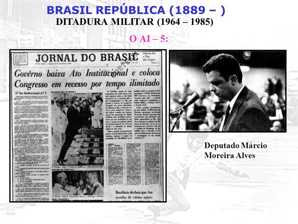 BRASIL REPÚBLICA (1889 – ) DITADURA MILITAR (1964 – 1985) O AI – 5: Deputado Márcio Moreira Alves