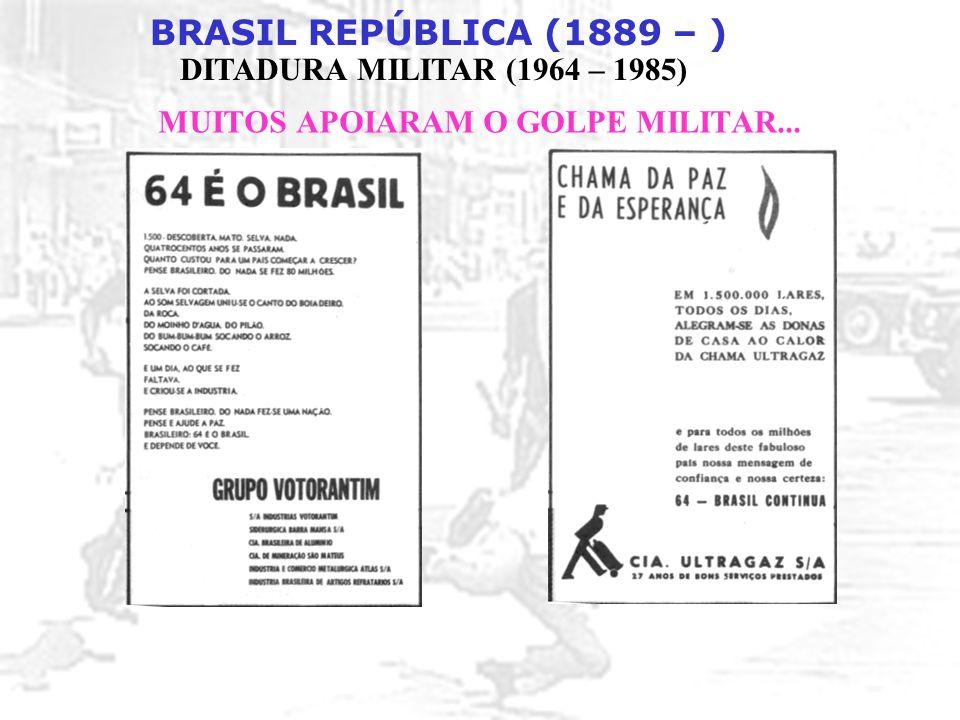 BRASIL REPÚBLICA (1889 – ) DITADURA MILITAR (1964 – 1985) MUITOS APOIARAM O GOLPE MILITAR...