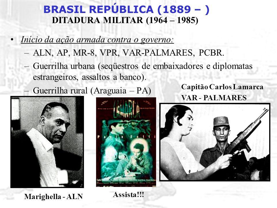 BRASIL REPÚBLICA (1889 – ) DITADURA MILITAR (1964 – 1985) Início da ação armada contra o governo: –ALN, AP, MR-8, VPR, VAR-PALMARES, PCBR. –Guerrilha