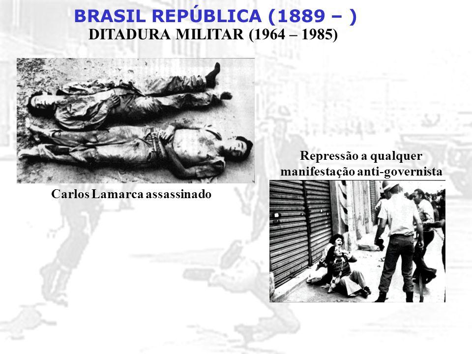 BRASIL REPÚBLICA (1889 – ) DITADURA MILITAR (1964 – 1985) Carlos Lamarca assassinado Repressão a qualquer manifestação anti-governista