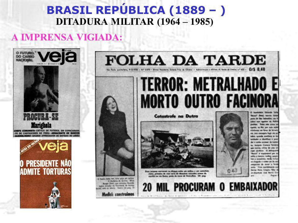 BRASIL REPÚBLICA (1889 – ) DITADURA MILITAR (1964 – 1985) A IMPRENSA VIGIADA: