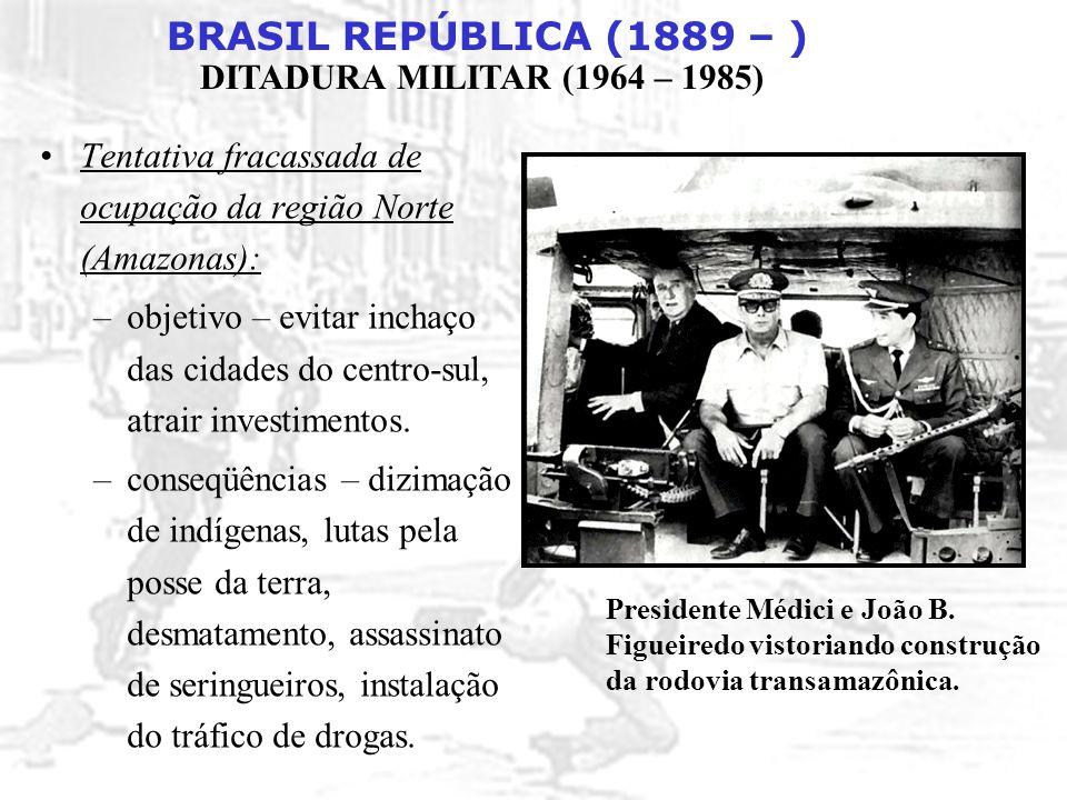 BRASIL REPÚBLICA (1889 – ) DITADURA MILITAR (1964 – 1985) Tentativa fracassada de ocupação da região Norte (Amazonas): –objetivo – evitar inchaço das