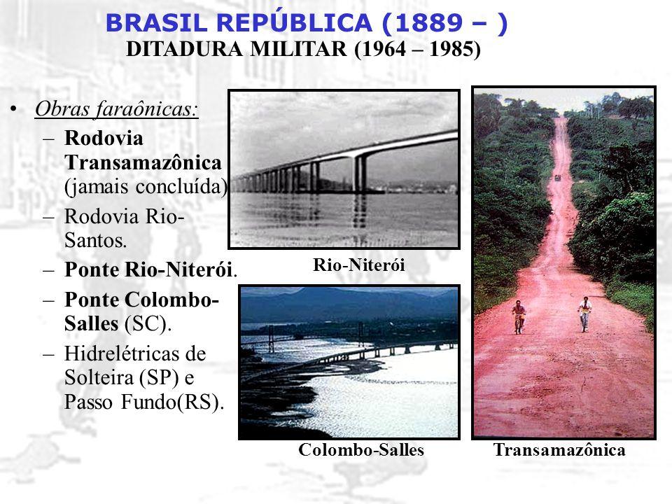 BRASIL REPÚBLICA (1889 – ) DITADURA MILITAR (1964 – 1985) Obras faraônicas: –Rodovia Transamazônica (jamais concluída). –Rodovia Rio- Santos. –Ponte R