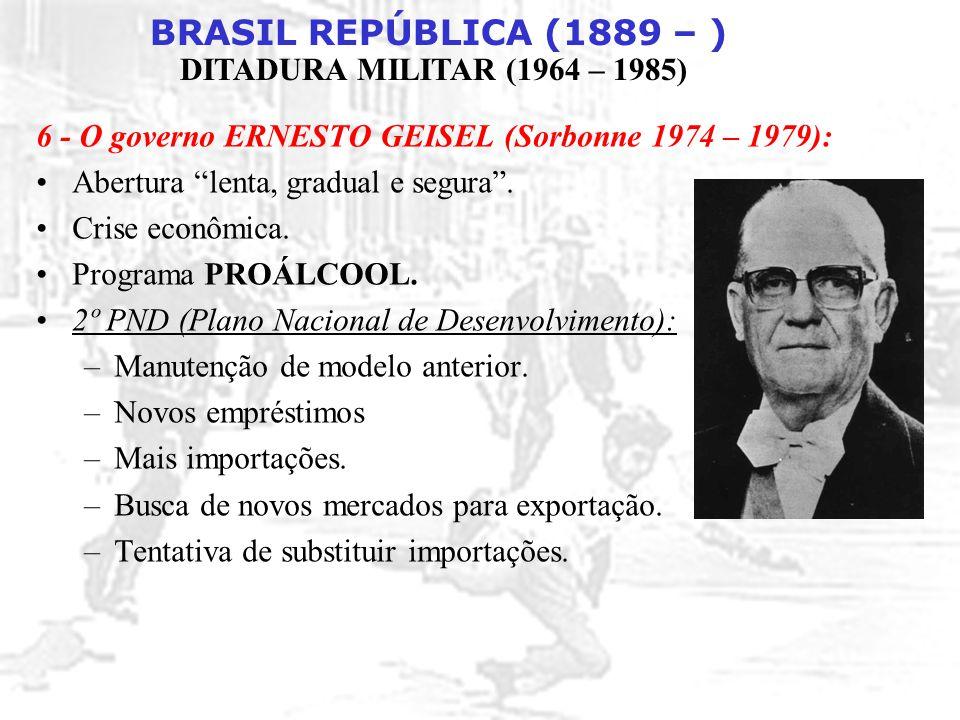 "BRASIL REPÚBLICA (1889 – ) DITADURA MILITAR (1964 – 1985) 6 - O governo ERNESTO GEISEL (Sorbonne 1974 – 1979): Abertura ""lenta, gradual e segura"". Cri"