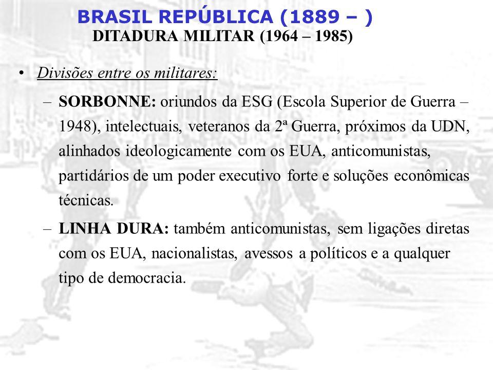 BRASIL REPÚBLICA (1889 – ) DITADURA MILITAR (1964 – 1985) Divisões entre os militares: –SORBONNE: oriundos da ESG (Escola Superior de Guerra – 1948),