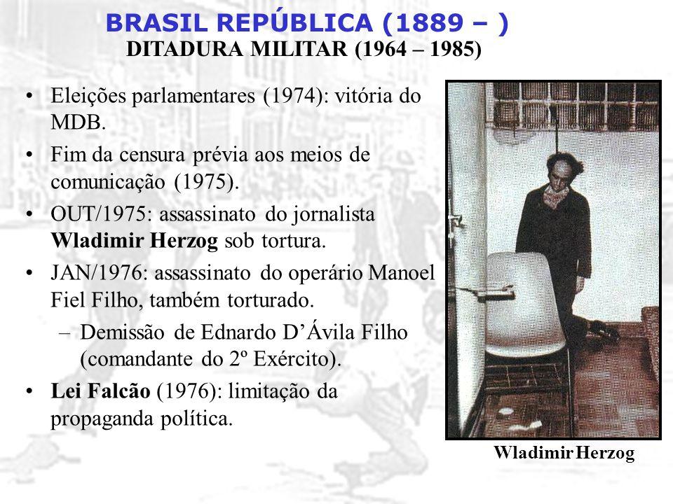 BRASIL REPÚBLICA (1889 – ) DITADURA MILITAR (1964 – 1985) Eleições parlamentares (1974): vitória do MDB. Fim da censura prévia aos meios de comunicaçã
