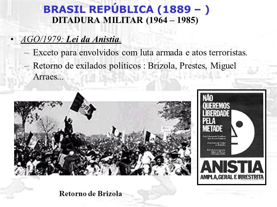 BRASIL REPÚBLICA (1889 – ) DITADURA MILITAR (1964 – 1985) AGO/1979: Lei da Anistia. –Exceto para envolvidos com luta armada e atos terroristas. –Retor