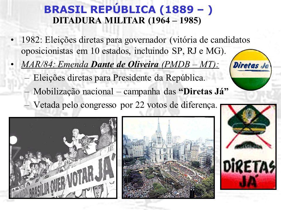BRASIL REPÚBLICA (1889 – ) DITADURA MILITAR (1964 – 1985) 1982: Eleições diretas para governador (vitória de candidatos oposicionistas em 10 estados,