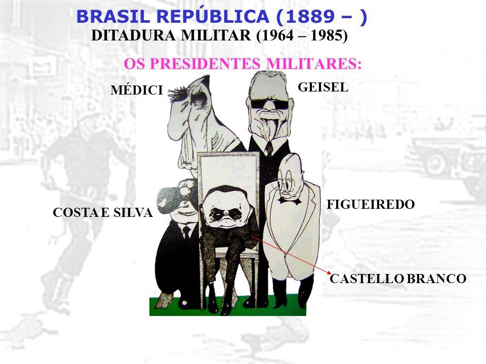 BRASIL REPÚBLICA (1889 – ) DITADURA MILITAR (1964 – 1985) OS PRESIDENTES MILITARES: MÉDICI GEISEL FIGUEIREDO COSTA E SILVA CASTELLO BRANCO