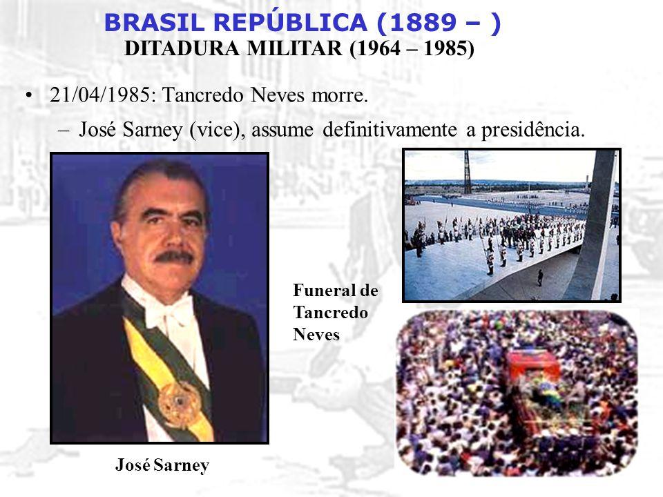 BRASIL REPÚBLICA (1889 – ) DITADURA MILITAR (1964 – 1985) 21/04/1985: Tancredo Neves morre. –José Sarney (vice), assume definitivamente a presidência.