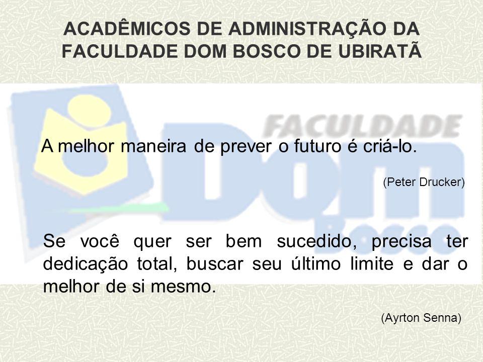 ACADÊMICOS DE ADMINISTRAÇÃO DA FACULDADE DOM BOSCO DE UBIRATÃ A melhor maneira de prever o futuro é criá-lo. (Peter Drucker) Se você quer ser bem suce