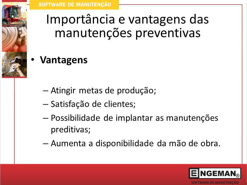 Vantagens – Atingir metas de produção; – Satisfação de clientes; – Possibilidade de implantar as manutenções preditivas; – Aumenta a disponibilidade da mão de obra.