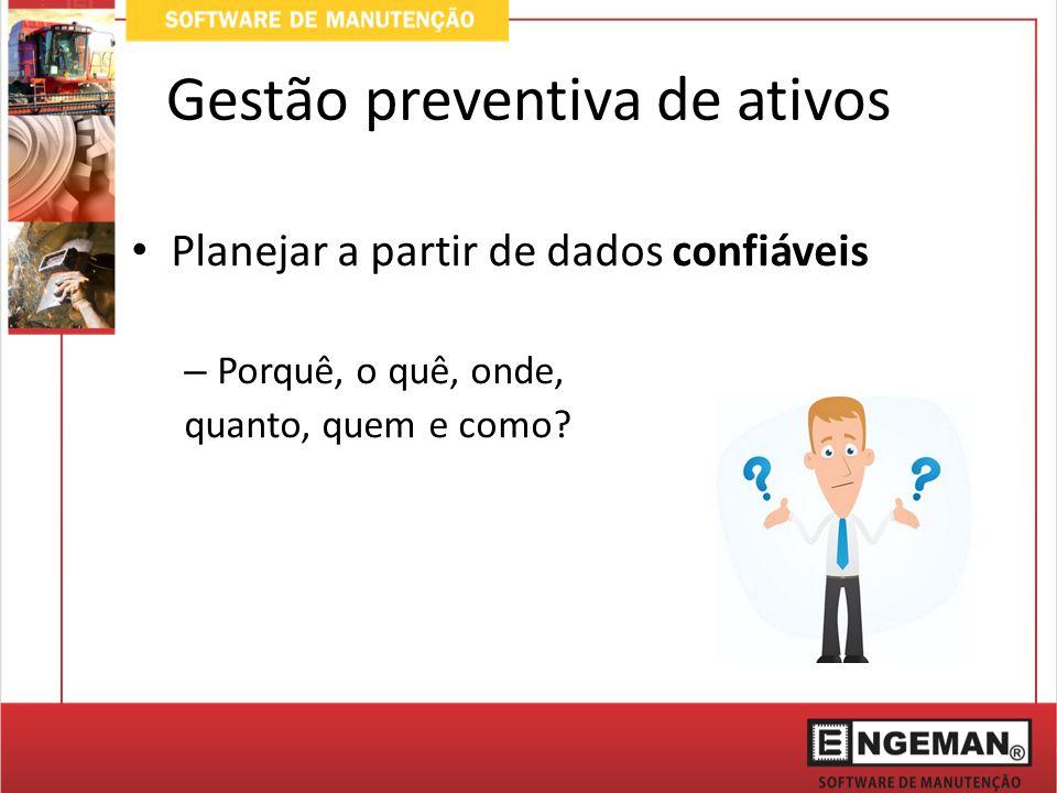Gestão preventiva de ativos Planejar a partir de dados confiáveis – Porquê, o quê, onde, quanto, quem e como?