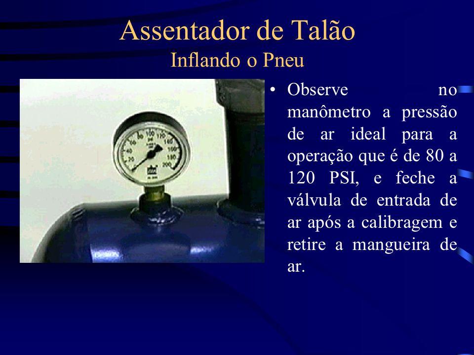 Assentador de Talão Inflando o Pneu Observe no manômetro a pressão de ar ideal para a operação que é de 80 a 120 PSI, e feche a válvula de entrada de
