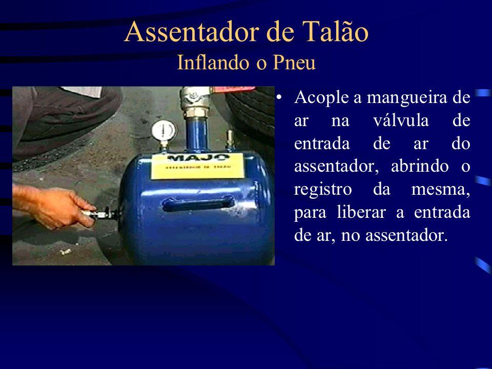 Assentador de Talão Inflando o Pneu Acople a mangueira de ar na válvula de entrada de ar do assentador, abrindo o registro da mesma, para liberar a en