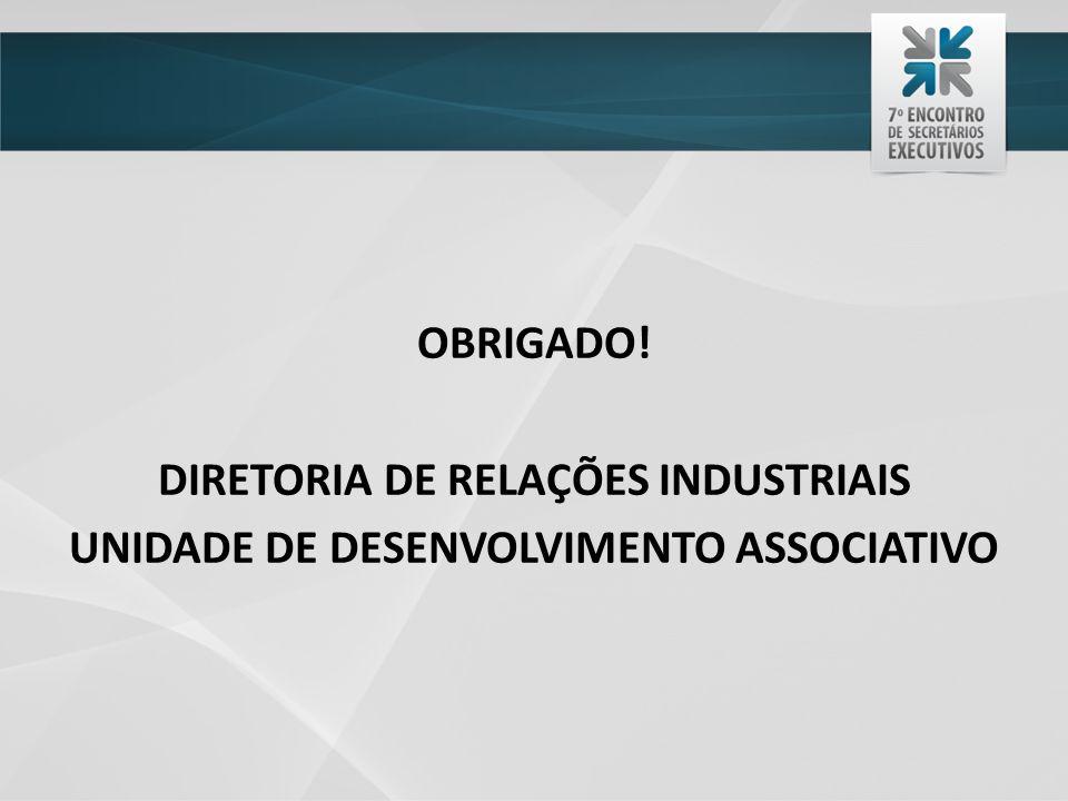 OBRIGADO! DIRETORIA DE RELAÇÕES INDUSTRIAIS UNIDADE DE DESENVOLVIMENTO ASSOCIATIVO